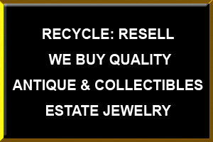Recycle, Resell We buy quality Antique and collectibles and estate jewelry