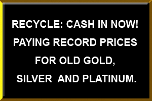 Recycle cash in now!, Paying Record Prices For Old Gold, silver and Platinum